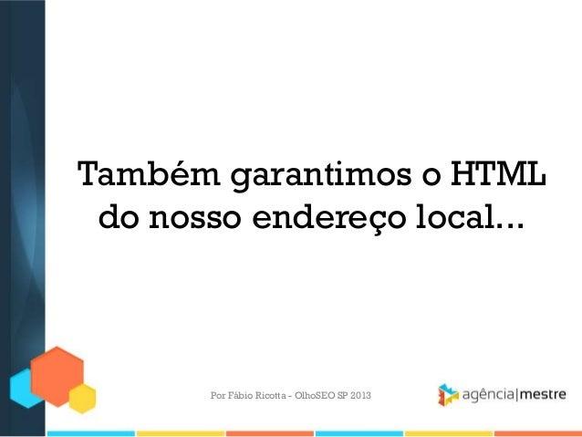 Também garantimos o HTMLdo nosso endereço local...Por Fábio Ricotta - OlhoSEO SP 2013