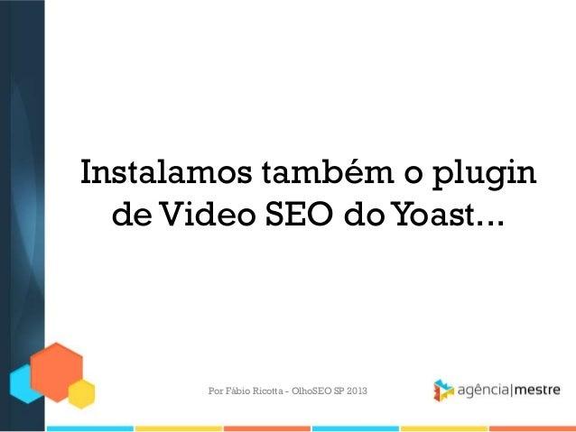 Instalamos também o pluginde Video SEO doYoast...Por Fábio Ricotta - OlhoSEO SP 2013