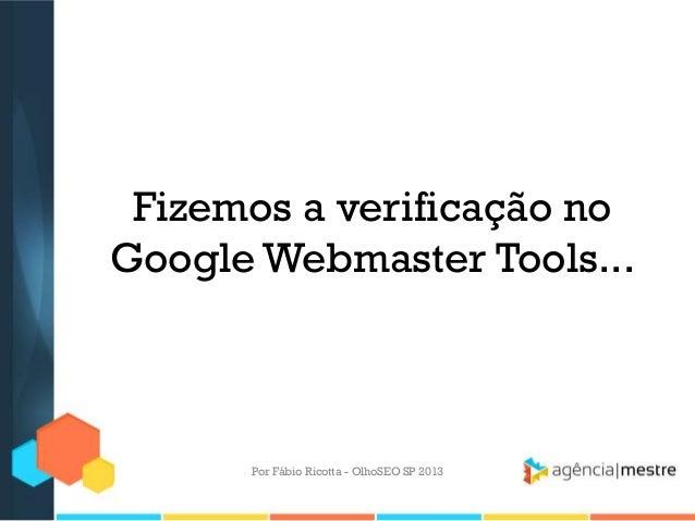 Fizemos a verificação noGoogle Webmaster Tools...Por Fábio Ricotta - OlhoSEO SP 2013