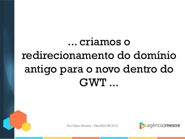 ... criamos oredirecionamento do domínioantigo para o novo dentro doGWT ...Por Fábio Ricotta - OlhoSEO SP 2013