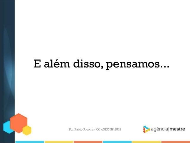 E além disso, pensamos...Por Fábio Ricotta - OlhoSEO SP 2013