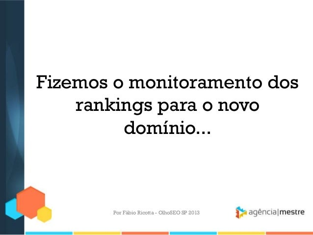 Fizemos o monitoramento dosrankings para o novodomínio...Por Fábio Ricotta - OlhoSEO SP 2013