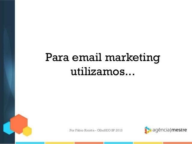 Para email marketingutilizamos...Por Fábio Ricotta - OlhoSEO SP 2013