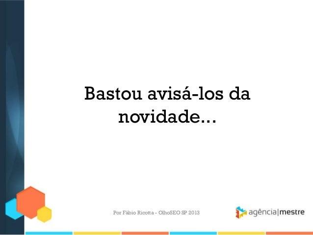 Bastou avisá-los danovidade...Por Fábio Ricotta - OlhoSEO SP 2013