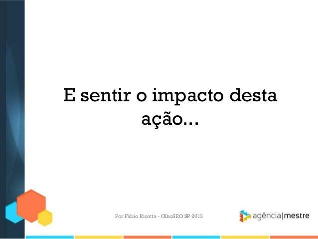 E sentir o impacto destaação...Por Fábio Ricotta - OlhoSEO SP 2013