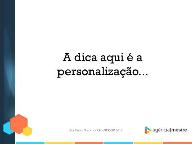 A dica aqui é apersonalização...Por Fábio Ricotta - OlhoSEO SP 2013