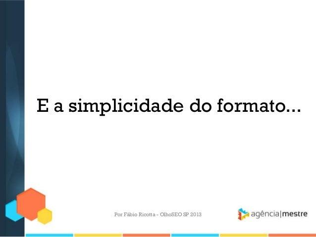 E a simplicidade do formato...Por Fábio Ricotta - OlhoSEO SP 2013