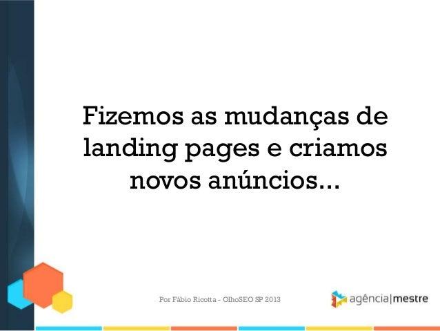 Fizemos as mudanças delanding pages e criamosnovos anúncios...Por Fábio Ricotta - OlhoSEO SP 2013