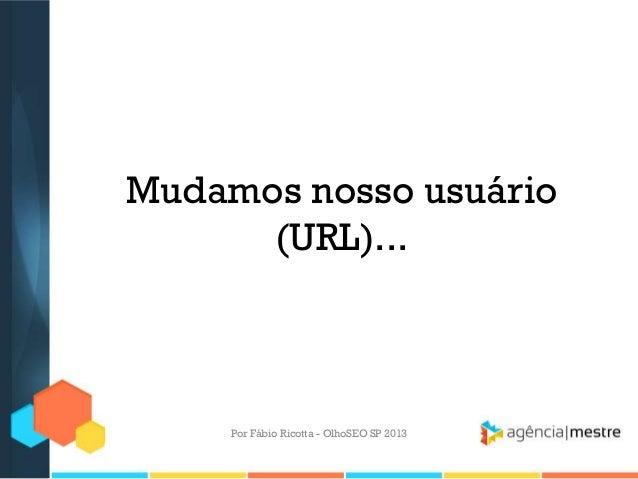 Mudamos nosso usuário(URL)...Por Fábio Ricotta - OlhoSEO SP 2013