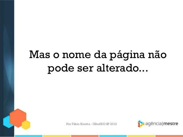 Mas o nome da página nãopode ser alterado...Por Fábio Ricotta - OlhoSEO SP 2013