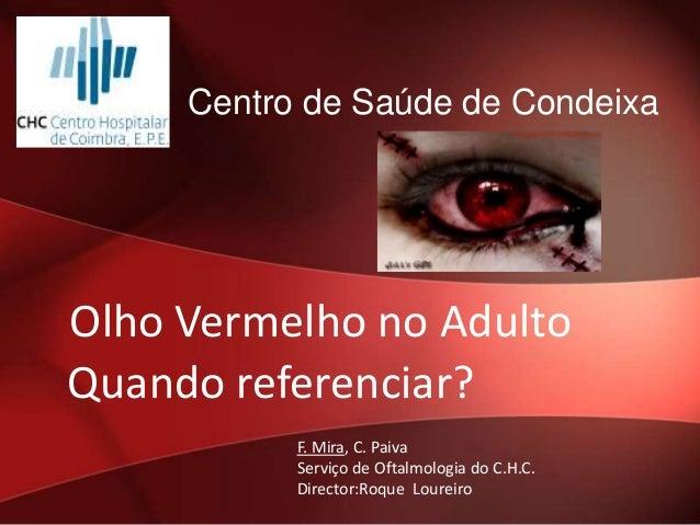Centro de Saúde de Condeixa  Olho Vermelho no Adulto Quando referenciar? F. Mira, C. Paiva Serviço de Oftalmologia do C.H....