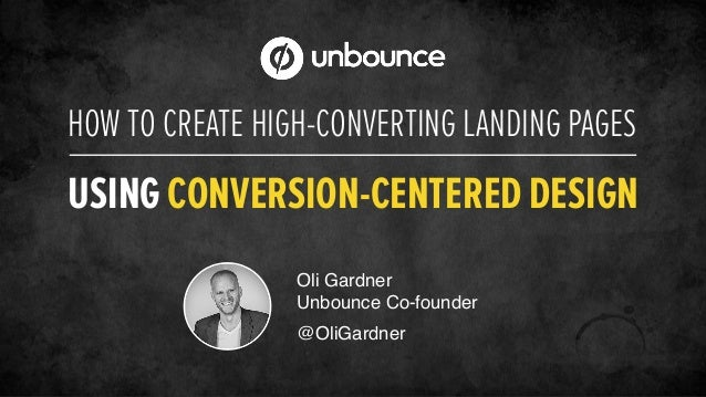 HOW TO CREATE HIGH-CONVERTING LANDING PAGES USING CONVERSION-CENTERED DESIGN Oli Gardner! Unbounce Co-founder! ! @OliGardn...