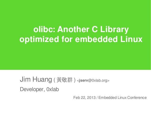 olibc: Another C Libraryoptimized for embedded LinuxJim Huang ( 黃敬群 ) <jserv@0xlab.org>Developer, 0xlab                   ...