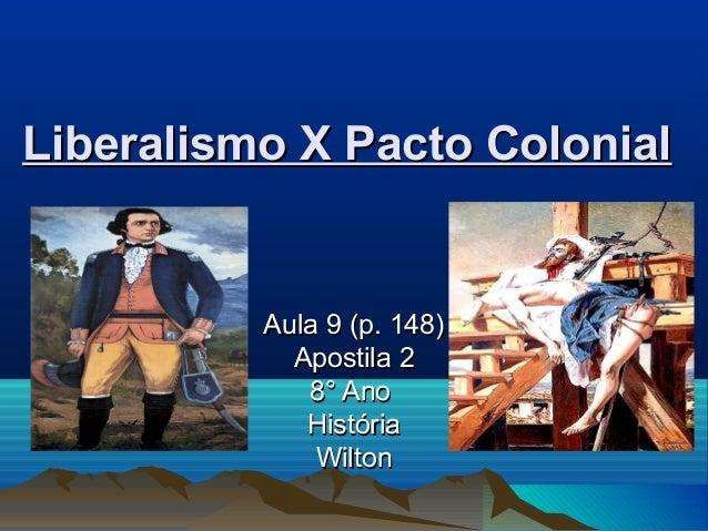 Liberalismo X Pacto ColonialLiberalismo X Pacto Colonial Aula 9 (p. 148)Aula 9 (p. 148) Apostila 2Apostila 2 8° Ano8° Ano ...