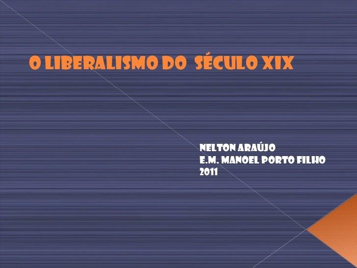 O Liberalismo do  Século XIX Nelton Araújo E.M. Manoel Porto Filho 2011