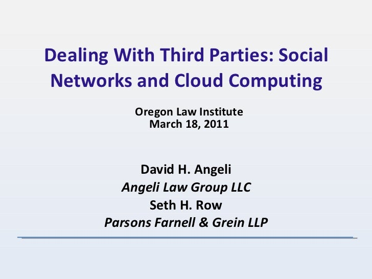 Dealing With Third Parties: Social Networks and Cloud Computing David H. Angeli Angeli Law Group LLC Seth H. Row Parsons F...