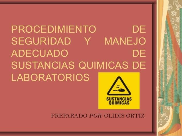 PROCEDIMIENTO       DESEGURIDAD Y MANEJOADECUADO            DESUSTANCIAS QUIMICAS DELABORATORIOS      PREPARADO POR: OLIDI...