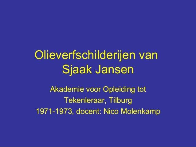 Olieverfschilderijen van     Sjaak Jansen   Akademie voor Opleiding tot       Tekenleraar, Tilburg1971-1973, docent: Nico ...