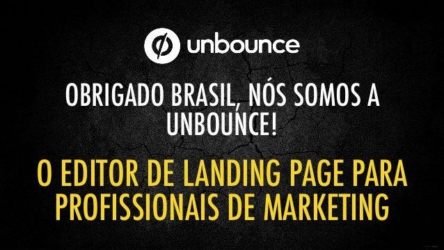 OBRIGADO BRASIL, NÓS SOMOS A UNBOUNCE! O EDITOR DE LANDING PAGE PARA PROFISSIONAIS DE MARKETING