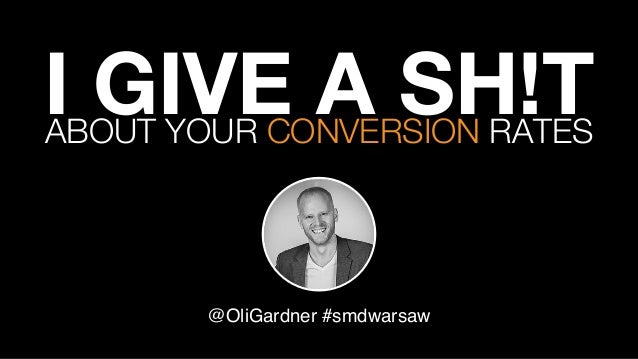 I GIVE A SH!T  @OliGardner #smdwarsaw! ABOUT YOUR CONVERSION RATES