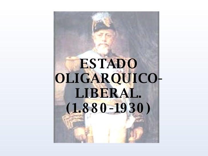 ESTADO OLIGARQUICO-LIBERAL. (1.880-1930)