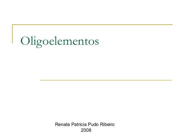 Oligoelementos Renata Patricia Pudo Ribeiro 2008