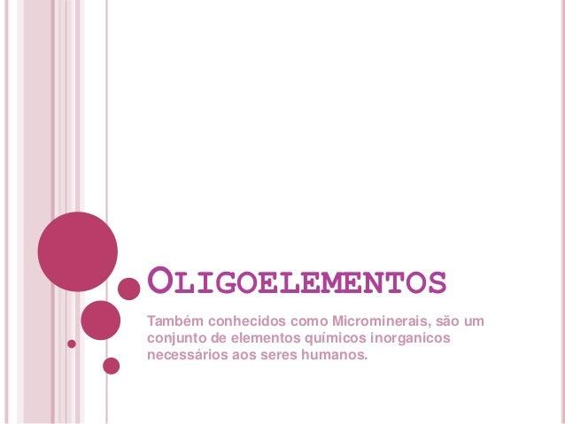 OLIGOELEMENTOS Também conhecidos como Microminerais, são um conjunto de elementos químicos inorganicos necessários aos ser...