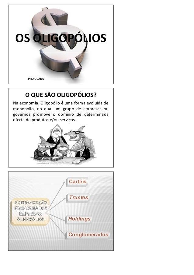 OS OLIGOPÓLIOS PROF. CADU O QUE SÃO OLIGOPÓLIOS? Na economia, Oligopólio é uma forma evoluída de monopólio, no qual um gru...