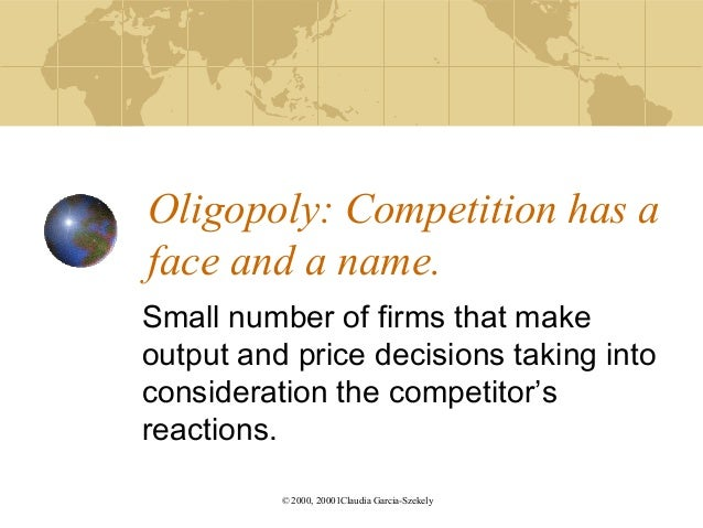 Oligopoly: Competition has aface and a name.Small number of firms that makeoutput and price decisions taking intoconsidera...