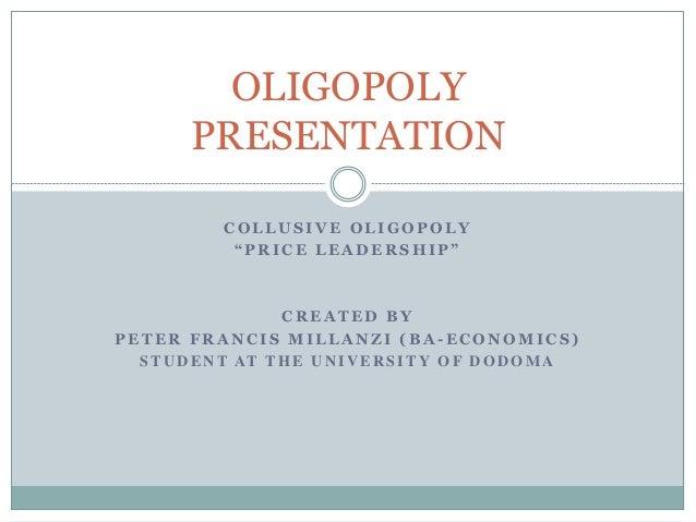 "OLIGOPOLY PRESENTATION COLLUSIVE OLIGOPOLY ""PRICE LEADERSHIP""  CREATED BY PETER FRANCIS MILLANZI (BA-ECONOMICS) S T U D E ..."