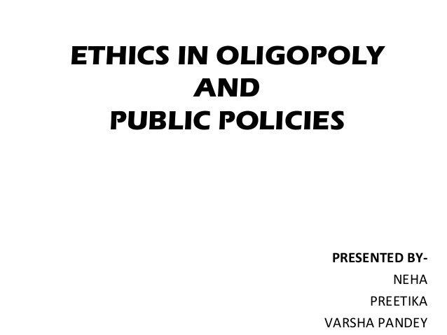 ETHICS IN OLIGOPOLY AND PUBLIC POLICIES  PRESENTED BYNEHA PREETIKA VARSHA PANDEY