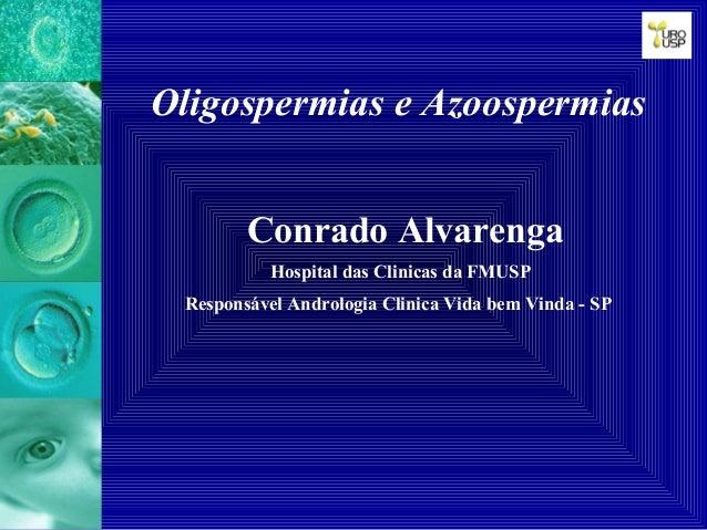 Oligospermias e Azoospermias Conrado Alvarenga Hospital das Clinicas da FMUSP Responsável Andrologia Clinica Vida bem Vind...