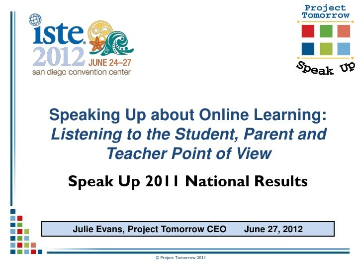 Speaking Up about Online Learning:Listening to the Student, Parent and       Teacher Point of View  Speak Up 2011 National...