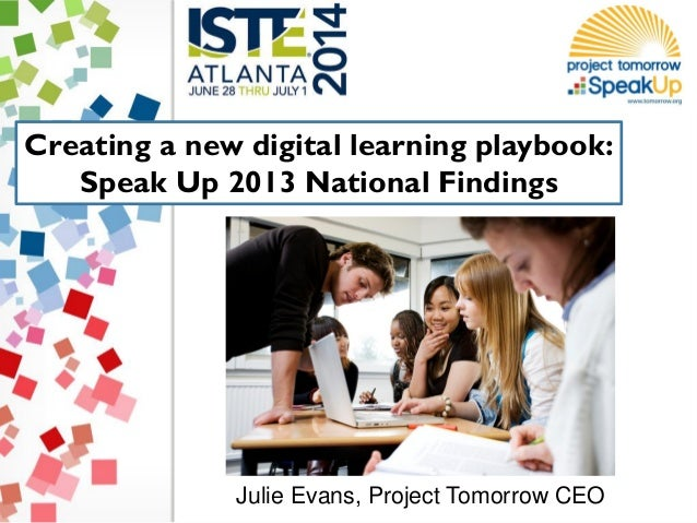Creating a new digital learning playbook: Speak Up 2013 National Findings Julie Evans, Project Tomorrow CEO