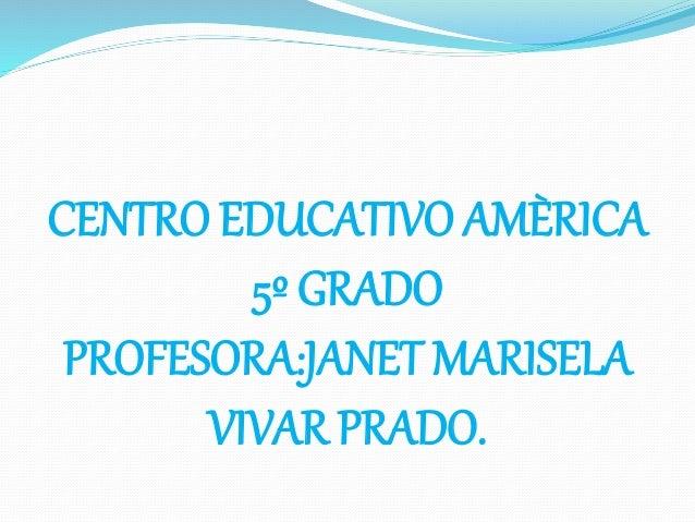 CENTRO EDUCATIVO AMÈRICA 5º GRADO PROFESORA:JANET MARISELA VIVAR PRADO.