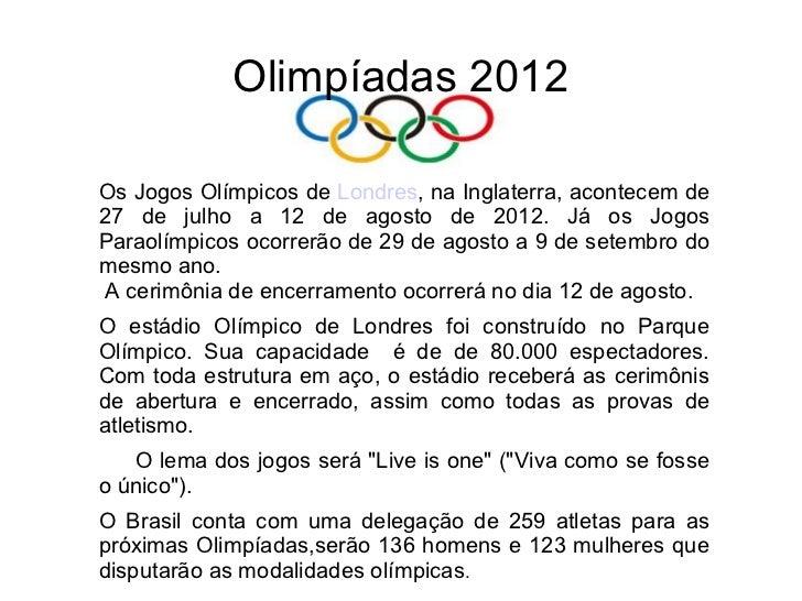 Olimpíadas 2012Os Jogos Olímpicos de Londres, na Inglaterra, acontecem de27 de julho a 12 de agosto de 2012. Já os JogosPa...