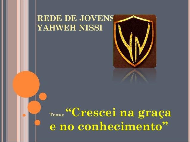 """REDE DE JOVENSYAHWEH NISSI     """"Crescei na graça  Tema:  e no conhecimento"""""""