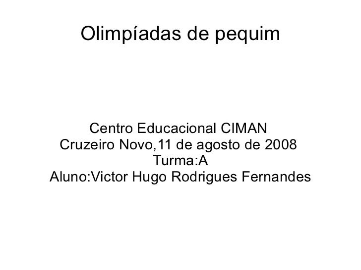 Olimpíadas de pequim Centro Educacional CIMAN  Cruzeiro Novo,11 de agosto de 2008  Turma:A Aluno:Victor Hugo Rodrigues Fer...
