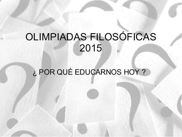 OLIMPIADAS FILOSÓFICAS 2015 ¿ POR QUÉ EDUCARNOS HOY ?