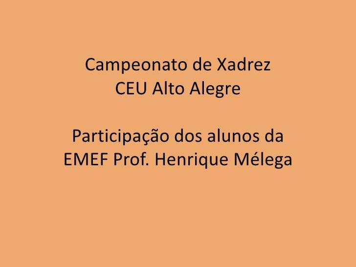 Campeonato de Xadrez     CEU Alto Alegre Participação dos alunos daEMEF Prof. Henrique Mélega