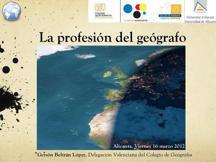 La profesión del geógrafo                                 Alicante, Viernes 16 marzo 2012Gersón Beltrán López, Delegación ...