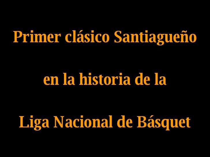 <ul><li>Primer clásico Santiagueño </li></ul><ul><li>en la historia de la  </li></ul><ul><li>Liga Nacional de Básquet </li...