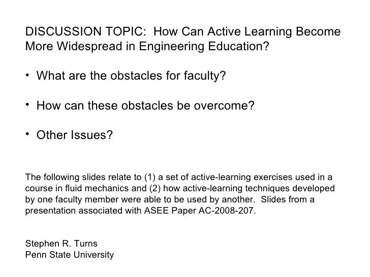 <ul><li>DISCUSSION TOPIC:  How Can Active Learning Become More Widespread in Engineering Education? </li></ul><ul><li>What...