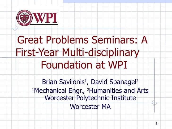 Great Problems Seminars: A First-Year Multi-disciplinary  Foundation at WPI Brian Savilonis 1 , David Spanagel 2 1 Mechani...