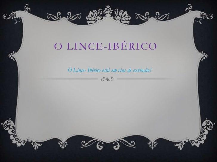 O LINCE-IBÉRICO  O Lince- Ibérico está em vias de extinção!
