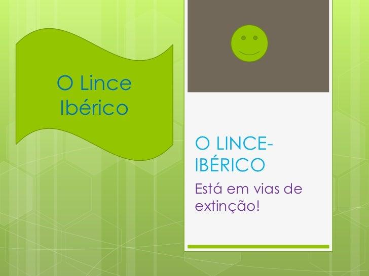 O LinceIbérico          O LINCE-          IBÉRICO          Está em vias de          extinção!