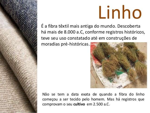 LinhoÉ a fibra têxtil mais antiga do mundo. Descobertahá mais de 8.000 a.C, conforme registros históricos,teve seu uso con...