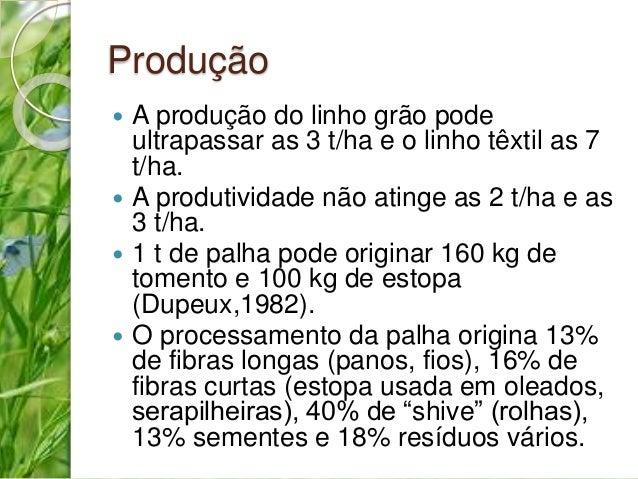 Produção   A produção do linho grão pode  ultrapassar as 3 t/ha e o linho têxtil as 7  t/ha.   A produtividade não ating...