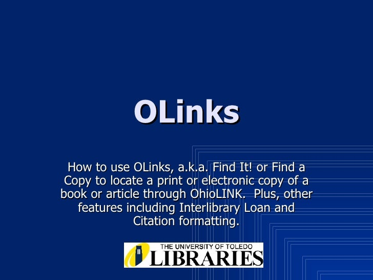OLinks How to use OLinks, a.k.a. Find It! or Find a Copy to locate a print or electronic copy of a book or article through...