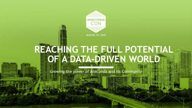 REACHING THE FULL POTENTIAL OF A DATA-DRIVEN WORLD Growing the power of Anaconda and its Community